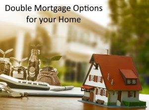 Double Mortgage options for your home